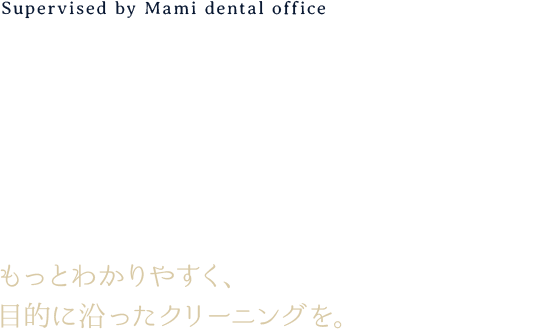 Supervised by Mami dental office CLEANING ACCORDING TO PURPOSE もっとわかりやすく、目的に沿ったクリーニングを。